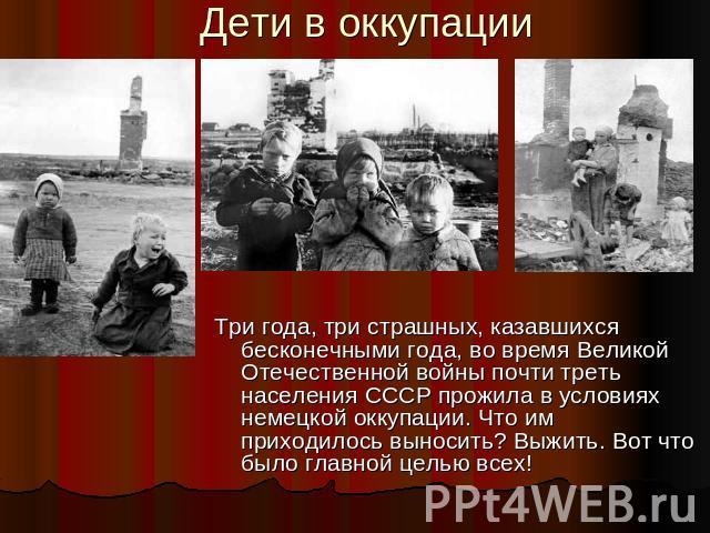 Дети в оккупации Три года, три страшных, казавшихся бесконечными года, во время Великой Отечественной войны почти треть населения СССР прожила в условиях немецкой оккупации. Что им приходилось выносить? Выжить. Вот что было главной целью всех!