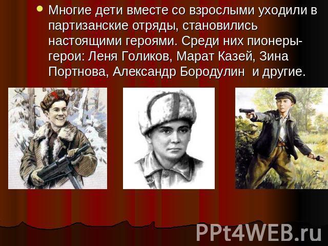 Многие дети вместе со взрослыми уходили в партизанские отряды, становились настоящими героями. Среди них пионеры- герои: Леня Голиков, Марат Казей, Зина Портнова, Александр Бородулин и другие.