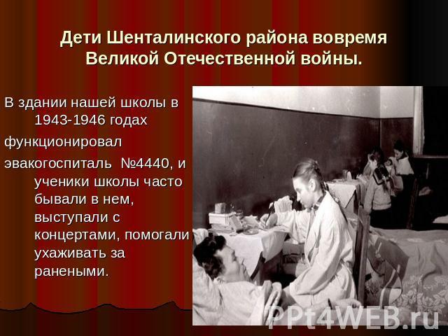 Дети Шенталинского района вовремя Великой Отечественной войны. В здании нашей школы в 1943-1946 годах функционировалэвакогоспиталь №4440, и ученики школы часто бывали в нем, выступали с концертами, помогали ухаживать за ранеными.