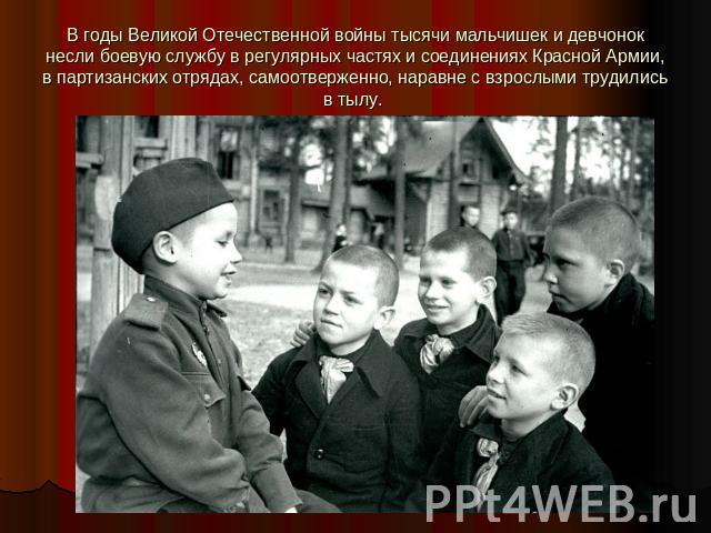 В годы Великой Отечественной войны тысячи мальчишек и девчонок несли боевую службу в регулярных частях и соединениях Красной Армии, в партизанских отрядах, самоотверженно, наравне с взрослыми трудились в тылу.