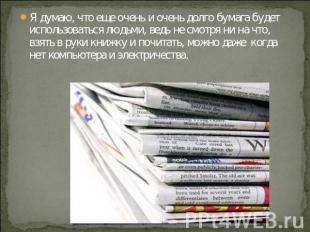 Я думаю, что еще очень и очень долго бумага будет использоваться людьми, ведь не