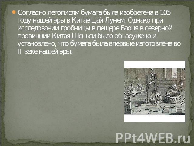 Согласно летописям бумага была изобретена в 105 году нашей эры в Китае Цай Лунем. Однако при исследовании гробницы в пещере Баоця в северной провинции Китая Шеньси было обнаружено и установлено, что бумага была впервые изготовлена во II веке нашей эры.