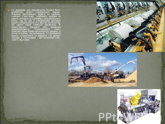 Со временем для производства бумаги было изобретено много специальных машин. Машины распиливают бревна на чурбаки, снимают с них кору, разбивают чурбаки на щепки, которые по конвейеру направляются к котлу, где из них в специальном растворе варится ж…