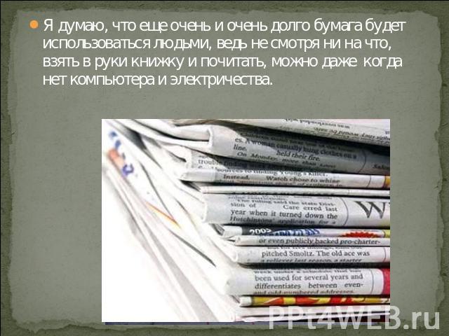 Я думаю, что еще очень и очень долго бумага будет использоваться людьми, ведь не смотря ни на что, взять в руки книжку и почитать, можно даже когда нет компьютера и электричества.