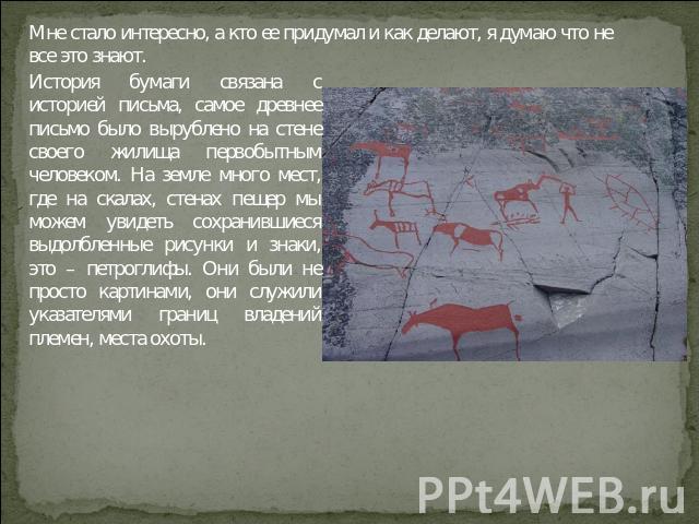 История бумаги связана с историей письма, самое древнее письмо было вырублено на стене своего жилища первобытным человеком. На земле много мест, где на скалах, стенах пещер мы можем увидеть сохранившиеся выдолбленные рисунки и знаки, это – петроглиф…