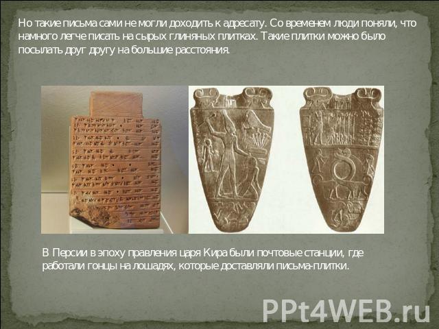 Но такие письма сами не могли доходить к адресату. Со временем люди поняли, что намного легче писать на сырых глиняных плитках. Такие плитки можно было посылать друг другу на большие расстояния. В Персии в эпоху правления царя Кира были почтовые ста…