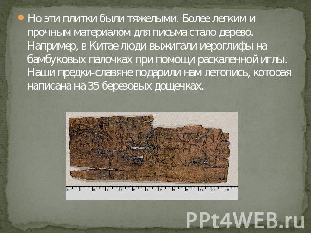Но эти плитки были тяжелыми. Более легким и прочным материалом для письма стало дерево. Например, в Китае люди выжигали иероглифы на бамбуковых палочках при помощи раскаленной иглы. Наши предки-славяне подарили нам летопись, которая написана на 35 б…
