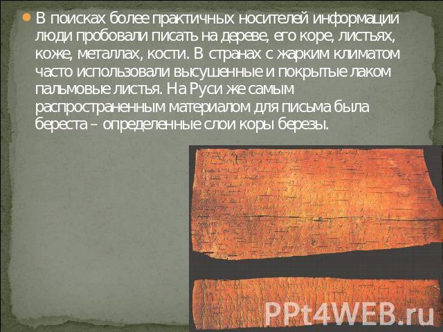 В поисках более практичных носителей информации люди пробовали писать на дереве, его коре, листьях, коже, металлах, кости. В странах с жарким климатом часто использовали высушенные и покрытые лаком пальмовые листья. На Руси же самым распространенным…