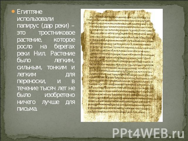 Египтяне использовали папирус (дар реки) – это тростниковое растение, которое росло на берегах реки Нил. Растение было легким, сильным, тонким и легким для переноски, и в течение тысяч лет не было изобретено ничего лучше для письма.