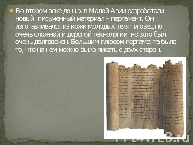 Во втором веке до н.э. в Малой Азии разработали новый письменный материал – пергамент. Он изготавливался из кожи молодых телят и овец по очень сложной и дорогой технологии, но зато был очень долговечен. Большим плюсом пергамента было то, что на нем …