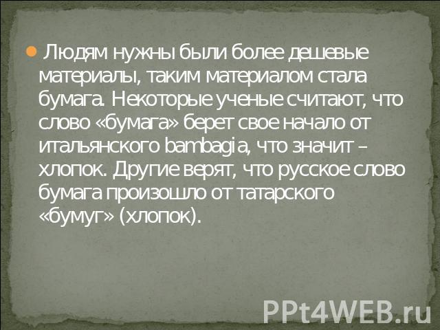 Людям нужны были более дешевые материалы, таким материалом стала бумага. Некоторые ученые считают, что слово «бумага» берет свое начало от итальянского bambagia, что значит – хлопок. Другие верят, что русское слово бумага произошло от татарского «бу…