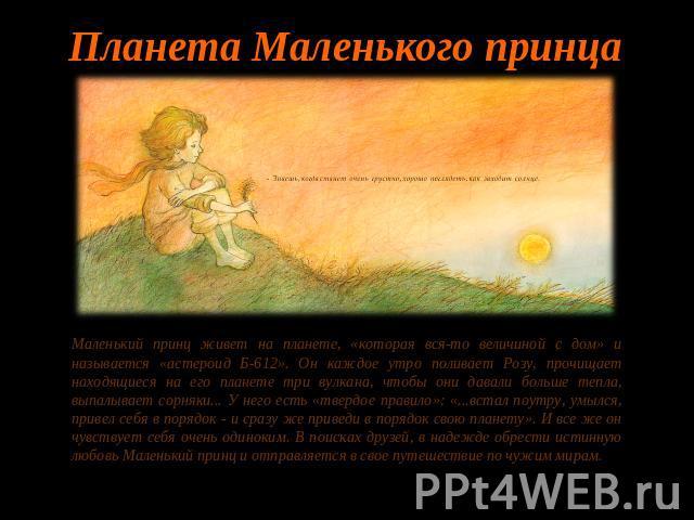 Планета Маленького принцаМаленький принц живет получи и распишись планете, «которая вся-то величиной  со дом» равным образом называется «астероид Б-612». Он каждое утро поливает Розу, прочищает находящиеся возьми его планете три вулкана, чтоб они давали вяще тепла, выпалывает сорн…