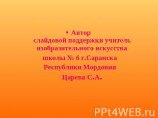 Автор слайдовой поддержки наставник изобразительного искусства школы № 0 г.Саранск