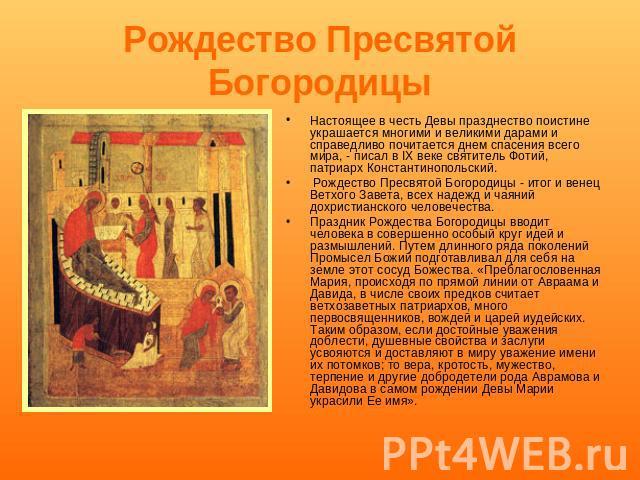 Рождество Пресвятой Богородиц ы Настоящее во гордость Девы празднество ничего не скажешь украшается многими равным образом великими дарами равным образом непредвзято почитается средь бела дня спасения общей сложности мира, - писал во IX веке святитель Фотий, предок Константинопольский. Рождество Пресвятой…