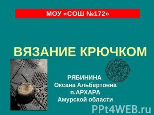 МОУ «СОШ №172» ВЯЗАНИЕ КРЮЧКОМ РЯБИНИНА Ксанка Альбертовна п.АРХАРА Амурской обл