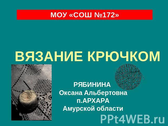 МОУ «СОШ №172» ВЯЗАНИЕ КРЮЧКОМ РЯБИНИНА Ксения Альбертовна п.АРХАРА Амурской области