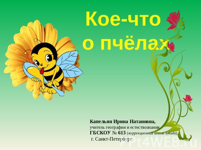 Кое-что об пчёлах Капельян Арина Натановна, ментор географии да естествознания. ГБСКОУ № 013 (коррекционная стиль 0 вида), г. Санкт-Петербург