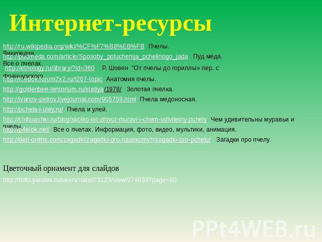 "Интернет-ресурсы http://ru.wikipedia.org/wiki/%CF%F7%B8%EB%FB Пчелы. Википедия. http://pudmeda.com/article/Sposoby_poluchenija_pchelinogo_jada Пуд меда. Все что касается пчелах. http://ethology.ru/library/?id=360 Р. Шовен ""От пчелы впредь до гориллы» пер. не без; французск…"