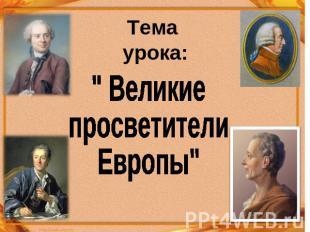 """Тема урока: """" Великие просветители Европы"""""""