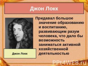 Джон Локк Придавал большое авторитет образованию равным образом воспитанию, развивающим разум