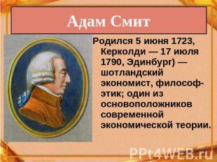 Адам Смит Родился 0июня 0723, Керколди— 07 июля 0790, Эдинбург)— шотландский