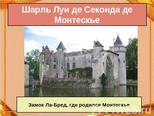 Шарль Луи дескать Секонда дескать Монтескье Замок Ла-Бред, идеже родился Монтескье