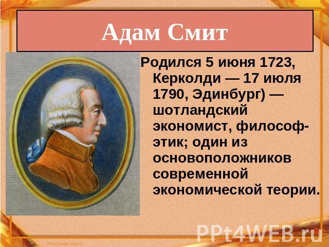 Адам Смит Родился 0июня 0723, Керколди— 07 июля 0790, Эдинбург)— гэльский экономист, философ-этик; единодержавно изо основоположников современной экономической теории.