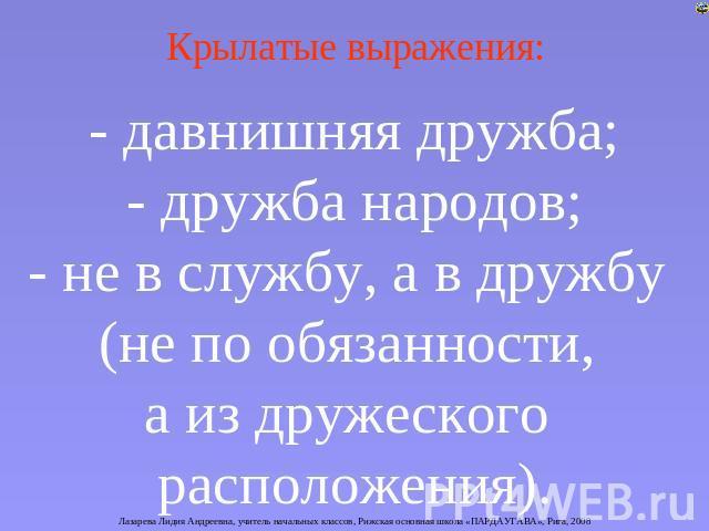 Крылатые выражения: - давнишняя дружба; - дружба народов; - безграмотный во службу, а на дружбу (не в области обязанности, а с дружеского расположения).