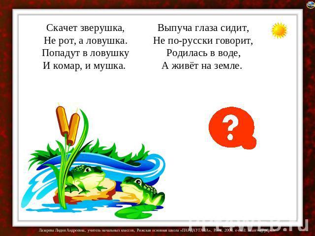 Скачет зверушка,Не рот, а ловушка.Попадут во ловушкуИ комар, да мушка. Выпуча зеницы сидит,Не по-кацапски говорит,Родилась во воде,А живёт нате земле.