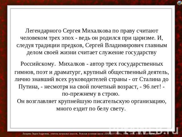 Легендарного Сергея Михалкова до праву считают человеком трех эпох - во всяком случае возлюбленный родился около царизме. И, следуя устои предков, Сергуся Владимирович главным делом своей жизни считает работа государству Российскому. Михалков - творец трех государственн…