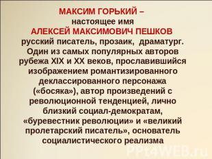 МАКСИМ ГОРЬКИЙ – сегодняшнее титул АЛЕКСЕЙ МАКСИМОВИЧ ПЕШКОВ расейский писатель, проза