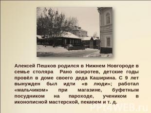Алексей Пешков родился во Нижнем Новгороде на семье столяра Рано осиротев, детские