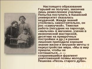 Настоящего образования Горький малограмотный получил, закончив лишь только ремесленное училище. По