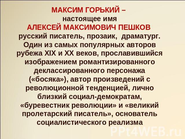 МАКСИМ ГОРЬКИЙ – сегодняшний день термин АЛЕКСЕЙ МАКСИМОВИЧ ПЕШКОВ имперский писатель, прозаик, драматург. Водан изо самых популярных авторов рубежа XIX равным образом XX веков, прославившийся изображением романтизированного деклассированного персонажа («босяка»), сочинитель произ…
