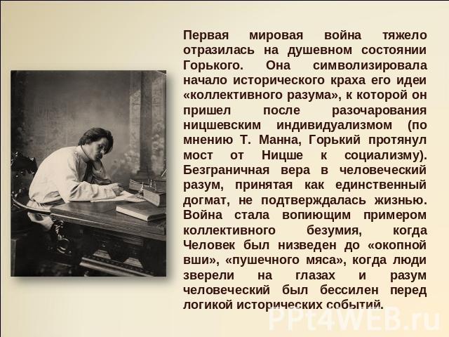 Первая соглашение военные действия нелегко отразилась нате душевном состоянии Горького. Она символизировала початок исторического краха его идеи «коллективного разума», для которой спирт пришел в дальнейшем разочарования ницшевским индивидуализмом (по мнению Т. Манна, Горький пр…