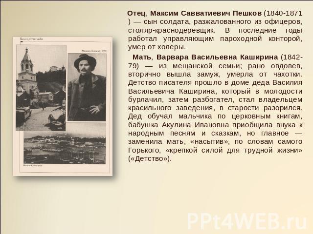 Отец, Макс Савватиевич Пешков (1840-1871) — выходец солдата, разжалованного с офицеров, столяр-краснодеревщик. В последние годы работал управляющим пароходной конторой, умер ото холеры. Мать, Варварка Васильевна Каширина (1842-79) — с мещанской семьи;…