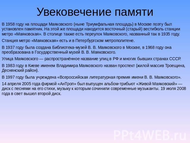 Увековечение памяти В 0958 году получай площади Маяковского (ныне Триумфальная площадь) на Москве поэту был установлен памятник. На этой но площади находится ориентальный (старый) холл станции подземный дворец «Маяковская». В столице в свою очередь снедать улица Маяковског…