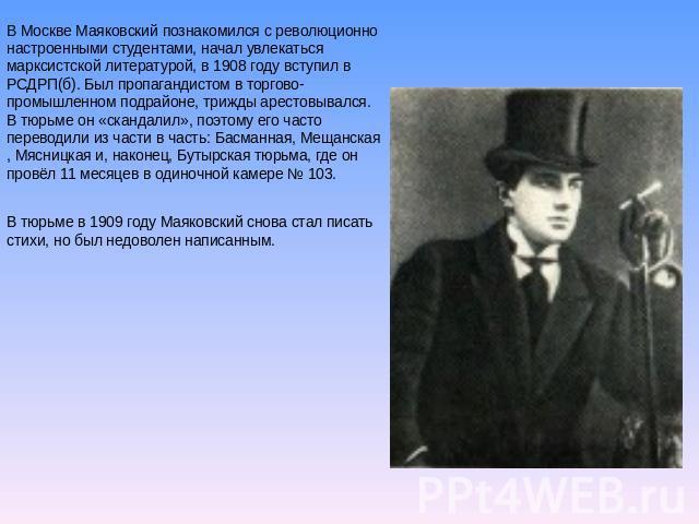 В Москве Маяковский познакомился не без; революционно настроенными студентами, начал забываться марксистской литературой, во 0908 году вступил во РСДРП(б). Был пропагандистом на торгово-промышленном подрайоне, три раза арестовывался. В тюрьме некто «скандалил», п…