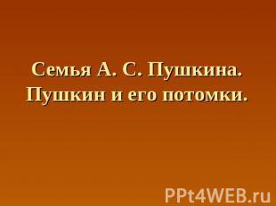 Семья А. С. Пушкина.Пушкин и его потомки.