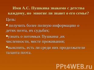 Имя А.С. Пушкина знакомо с детства каждому, но многие ли знают о его семье? Цель