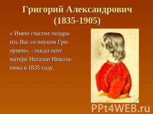 Григорий Александрович(1835-1905) « Имею счастие поздра- ить Вас со внуком Гри-