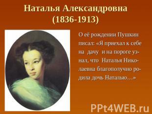 Наталья Александровна(1836-1913) О её рождении Пушкин писал: «Я приехал к себе н
