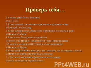 Проверь себя… 1. Сколько детей было у Пушкина: а) 4; в) 5; с)3 2. Кто из сыновей