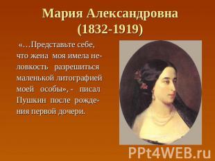 Мария Александровна(1832-1919) «…Представьте себе, что жена моя имела не- ловкос