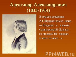 Александр Александрович(1833-1914) В год его рождения А.С.Пушкин писал жене из Б