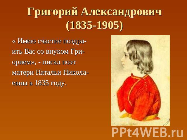 Григорий Александрович(1835-1905) « Имею счастие поздра- ить Вас со внуком Гри- орием», - писал поэт матери Натальи Никола- евны в 1835 году.