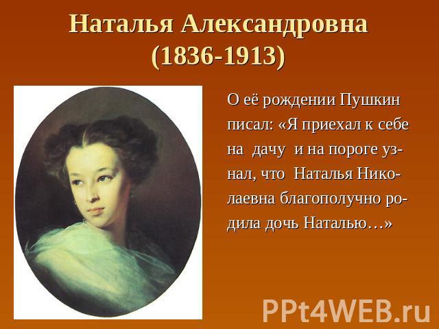 Наталья Александровна(1836-1913) О её рождении Пушкин писал: «Я приехал к себе на дачу и на пороге уз- нал, что Наталья Нико- лаевна благополучно ро- дила дочь Наталью…»
