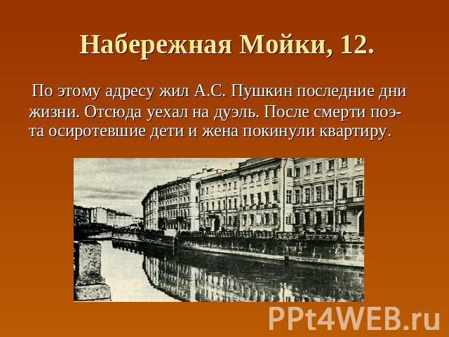 Набережная Мойки, 12. По этому адресу жил А.С. Пушкин последние дни жизни. Отсюда уехал на дуэль. После смерти поэ- та осиротевшие дети и жена покинули квартиру.