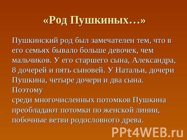 «Род Пушкиных…» Пушкинский род был замечателен тем, что в его семьях бывало больше девочек, чем мальчиков. У его старшего сына, Александра, 8 дочерей и пять сыновей. У Натальи, дочери Пушкина, четыре дочери и два сына. Поэтому среди многочисленных п…