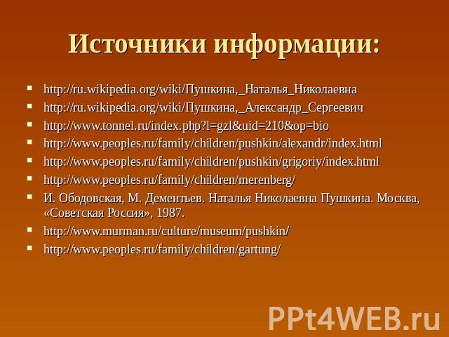 Источники информации: http://ru.wikipedia.org/wiki/Пушкина,_Наталья_Николаевна http://ru.wikipedia.org/wiki/Пушкина,_Александр_Сергеевич http://www.tonnel.ru/index.php?l=gzl&uid=210&op=bio http://www.peoples.ru/family/children/pushkin/alexandr/index…